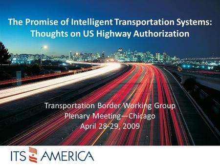 The Promise of Intelligent Transportation Systems: Thoughts on US Highway Authorization Transportation Border Working Group Plenary Meeting—Chicago April.