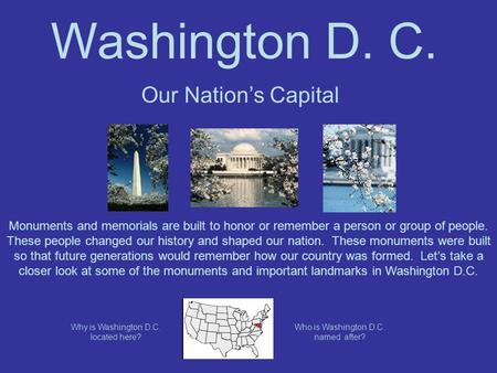Washington D. C. Our Nation's Capital Monuments and memorials are built to honor or remember a person or group of people. These people changed our history.