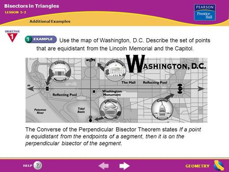 GEOMETRY HELP Use the map of Washington, D.C. Describe the set of points that are equidistant from the Lincoln Memorial and the Capitol. The Converse of.