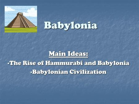 Babylonia Main Ideas: ∙The Rise of Hammurabi and Babylonia