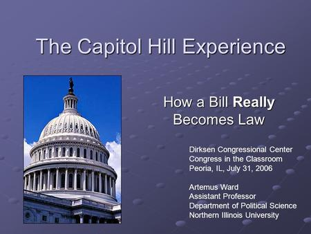 The Capitol Hill Experience How a Bill Really Becomes Law Dirksen Congressional Center Congress in the Classroom Peoria, IL, July 31, 2006 Artemus Ward.