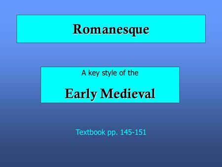 Romanesque A key style of the Early Medieval Textbook pp. 145-151.