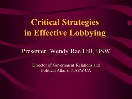 Critical Strategies in Effective Lobbying Presenter: Wendy Rae Hill, BSW Director of Government Relations and Political Affairs, NASW-CA.