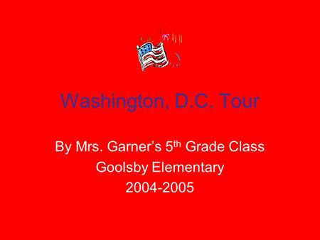 Washington, D.C. Tour By Mrs. Garner's 5 th Grade Class Goolsby Elementary 2004-2005.