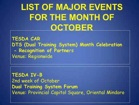 LIST OF MAJOR EVENTS FOR THE MONTH OF OCTOBER TESDA CAR DTS (Dual Training System) Month Celebration - Recognition of Partners Venue: Regionwide TESDA.