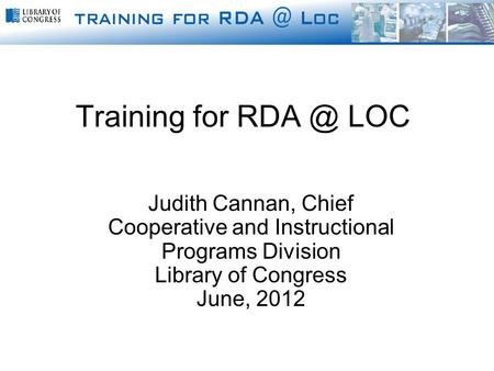 Judith Cannan, Chief Cooperative and Instructional Programs Division Library of Congress June, 2012 Training for LOC.
