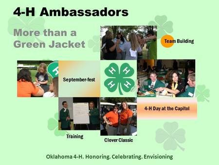 More than a Green Jacket Oklahoma 4-H. Honoring. Celebrating. Envisioning Training September-fest Team Building Clover Classic 4-H Ambassadors 4-H Day.