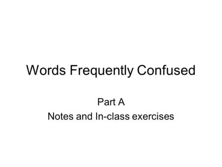 Words Frequently Confused Part A Notes and In-class exercises.