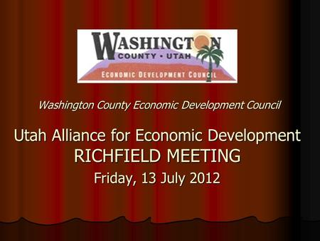 Washington County Economic Development Council Utah Alliance for Economic Development RICHFIELD MEETING Friday, 13 July 2012.