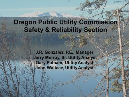Oregon Public Utility Commission Safety & Reliability Section J.R. Gonzalez, P.E., Manager Jerry Murray, Sr. Utility Analyst Gary Putnam, Utility Analyst.