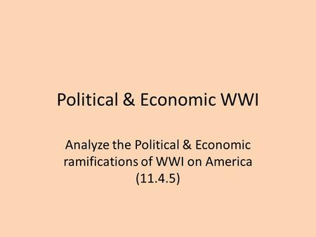 Political & Economic WWI Analyze the Political & Economic ramifications of WWI on America (11.4.5)