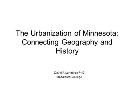 The Urbanization of Minnesota: Connecting Geography and History David A Lanegran PhD Macalester College.