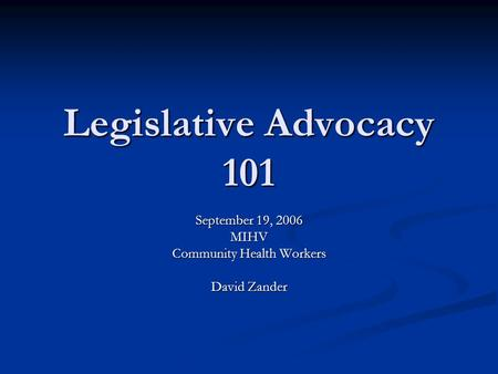 Legislative Advocacy 101 September 19, 2006 MIHV Community Health Workers David Zander.