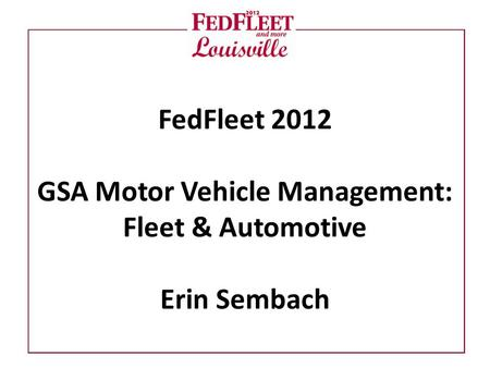 FedFleet 2012 GSA Motor Vehicle Management: Fleet & Automotive Erin Sembach.