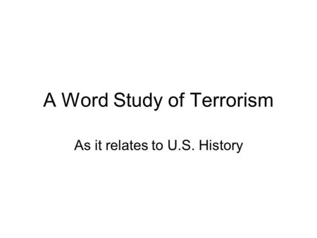 A Word Study of Terrorism As it relates to U.S. History.