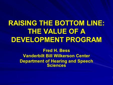 RAISING THE BOTTOM LINE: THE VALUE OF A DEVELOPMENT PROGRAM Fred H. Bess Vanderbilt Bill Wilkerson Center Department of Hearing and Speech Sciences.