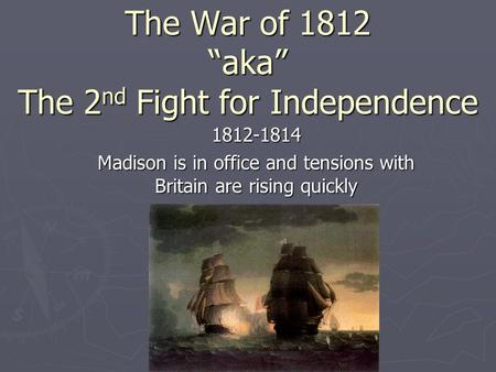 "The War of 1812 ""aka"" The 2 nd Fight for Independence 1812-1814 Madison is in office and tensions with Britain are rising quickly."