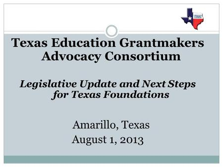 Texas Education Grantmakers Advocacy Consortium Legislative Update and Next Steps for Texas Foundations Amarillo, Texas August 1, 2013.