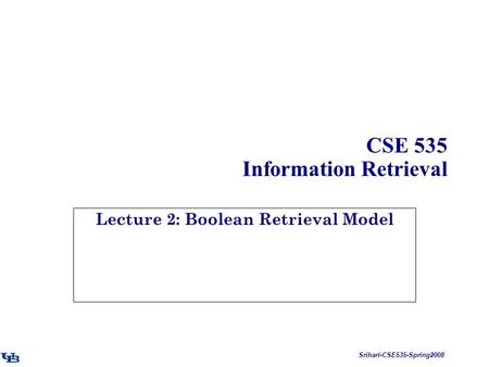 Srihari-CSE535-Spring2008 CSE 535 Information Retrieval Lecture 2: Boolean Retrieval Model.