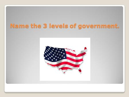 Name the 3 levels of government.. Local, State, Federal or National.