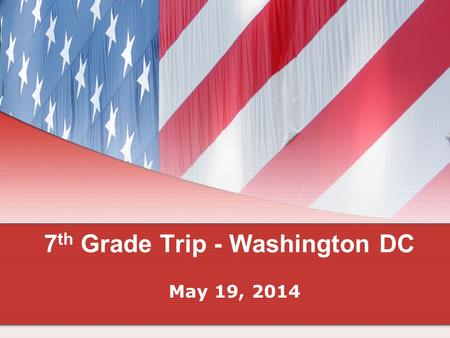 7 th Grade Trip - Washington DC May 19, 2014. Purpose of the trip… To celebrate our study of the United States Government, United States History, and.