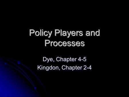 Policy Players and Processes Dye, Chapter 4-5 Kingdon, Chapter 2-4.