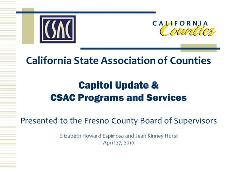 California State Association of Counties Capitol Update & CSAC Programs and Services Presented to the Fresno County Board of Supervisors Elizabeth Howard.