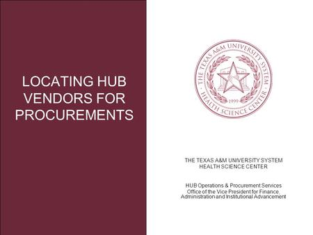 THE TEXAS A&M UNIVERSITY SYSTEM HEALTH SCIENCE CENTER HUB Operations & Procurement Services Office of the Vice President for Finance, Administration and.
