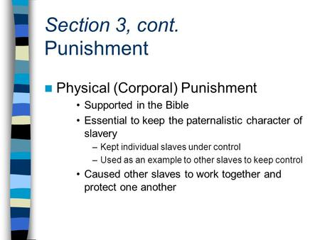 Section 3, cont. Punishment Physical (Corporal) Punishment Supported in the Bible Essential to keep the paternalistic character of slavery –Kept individual.