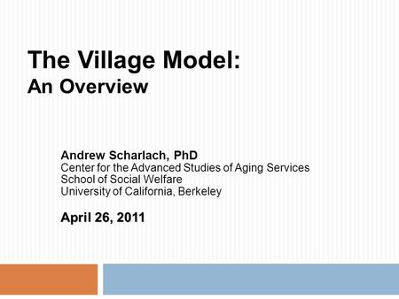 The Village Model: An Overview Andrew Scharlach, PhD Center for the Advanced Studies of Aging Services School of Social Welfare University of California,