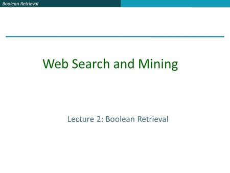 Boolean Retrieval Lecture 2: Boolean Retrieval Web Search and Mining.