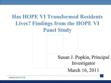 URBAN INSTITUTE Has HOPE VI Transformed Residents Lives? Findings from the HOPE VI Panel Study Susan J. Popkin, Principal Investigator March 16, 2011.