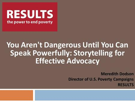 RESULTS You Aren't Dangerous Until You Can Speak Powerfully: Storytelling for Effective Advocacy Meredith Dodson Director of U.S. Poverty Campaigns RESULTS.