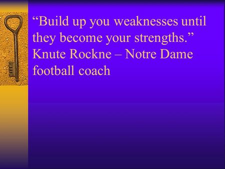 """Build up you weaknesses until they become your strengths."" Knute Rockne – Notre Dame football coach."
