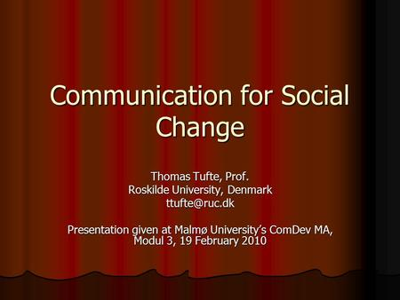 Communication for Social Change Thomas Tufte, Prof. Roskilde University, Denmark Presentation given at Malmø University's ComDev MA, Modul.