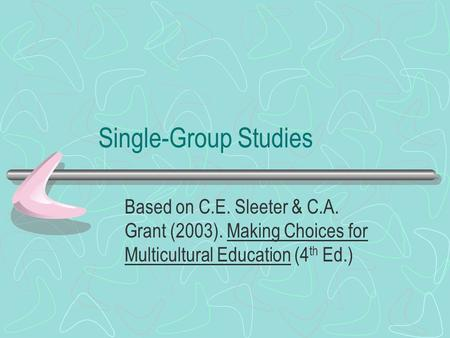 Single-Group Studies Based on C.E. Sleeter & C.A. Grant (2003). Making Choices for Multicultural Education (4 th Ed.)