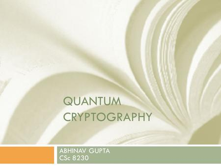 QUANTUM CRYPTOGRAPHY ABHINAV GUPTA CSc 8230. Introduction [1,2]  Quantum cryptography is an emerging technology in which two parties can secure network.