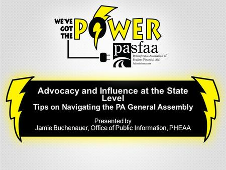 Advocacy and Influence at the State Level Tips on Navigating the PA General Assembly Presented by Jamie Buchenauer, Office of Public Information, PHEAA.
