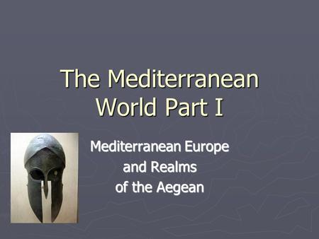 The Mediterranean World Part I Mediterranean Europe and Realms of the Aegean.