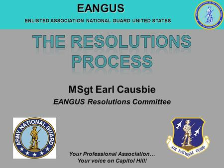 EANGUS EANGUS ENLISTED ASSOCIATION NATIONAL GUARD UNITED STATES Your Professional Association… Your voice on Capitol Hill! MSgt Earl Causbie EANGUS Resolutions.