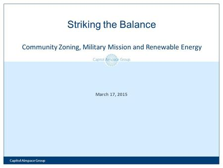 March 17, 2015 Striking the Balance Community Zoning, Military Mission and Renewable Energy Capitol Airspace Group.