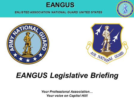 EANGUS EANGUS ENLISTED ASSOCIATION NATIONAL GUARD UNITED STATES Your Professional Association… Your voice on Capitol Hill! EANGUS Legislative Briefing.