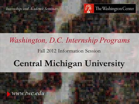 Www.twc.edu Washington, D.C. Internship Programs Fall 2012 Information Session Central Michigan University.
