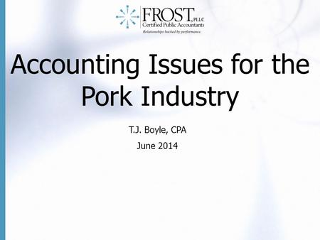Accounting Issues for the Pork Industry T.J. Boyle, CPA June 2014.