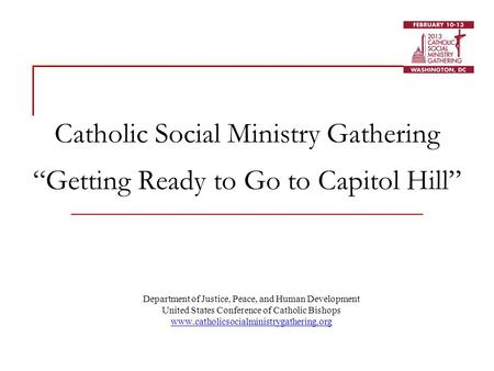 "Catholic Social Ministry Gathering ""Getting Ready to Go to Capitol Hill"" Department of Justice, Peace, and Human Development United States Conference of."