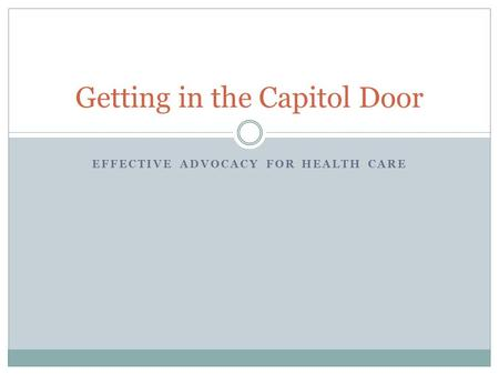 EFFECTIVE ADVOCACY FOR HEALTH CARE Getting in the Capitol Door.