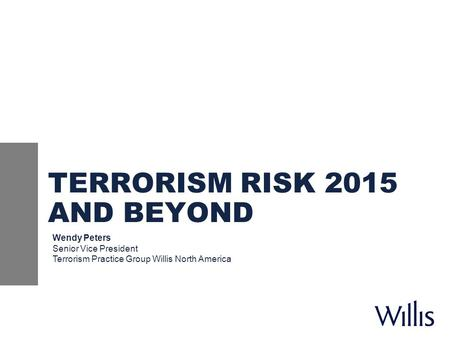 TERRORISM RISK 2015 AND BEYOND Wendy Peters Senior Vice President Terrorism Practice Group Willis North America.