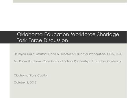 Oklahoma Education Workforce Shortage Task Force Discussion Dr. Bryan Duke, Assistant Dean & Director of Educator Preparation, CEPS, UCO Ms. Karyn Hutchens,