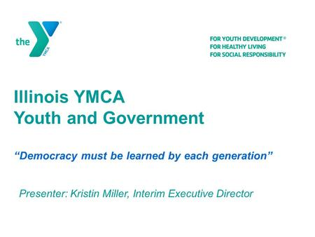 "Illinois YMCA Youth and Government ""Democracy must be learned by each generation"" Presenter: Kristin Miller, Interim Executive Director."