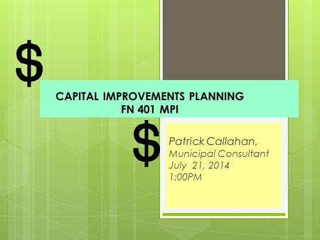 CAPITAL IMPROVEMENTS PLANNING FN 401 MPI Patrick Callahan, Municipal Consultant July 21, 2014 1:00PM.